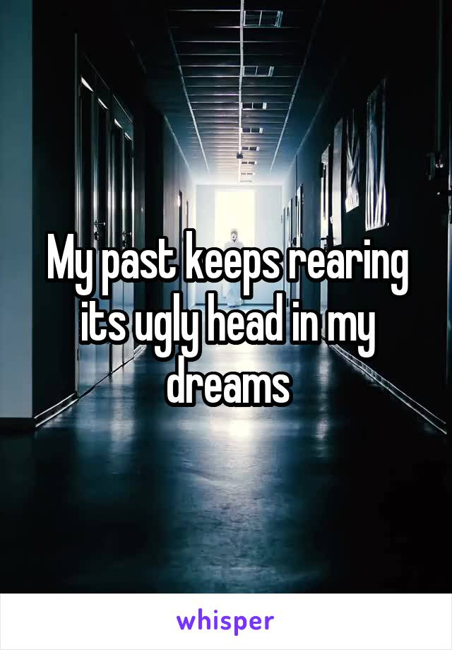 My past keeps rearing its ugly head in my dreams