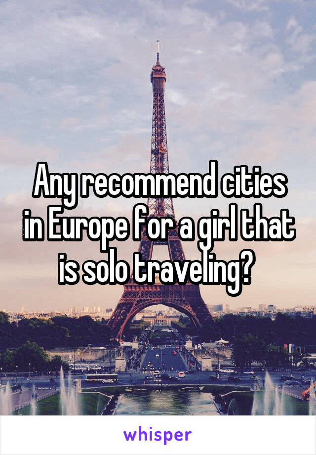 Any recommend cities in Europe for a girl that is solo traveling?