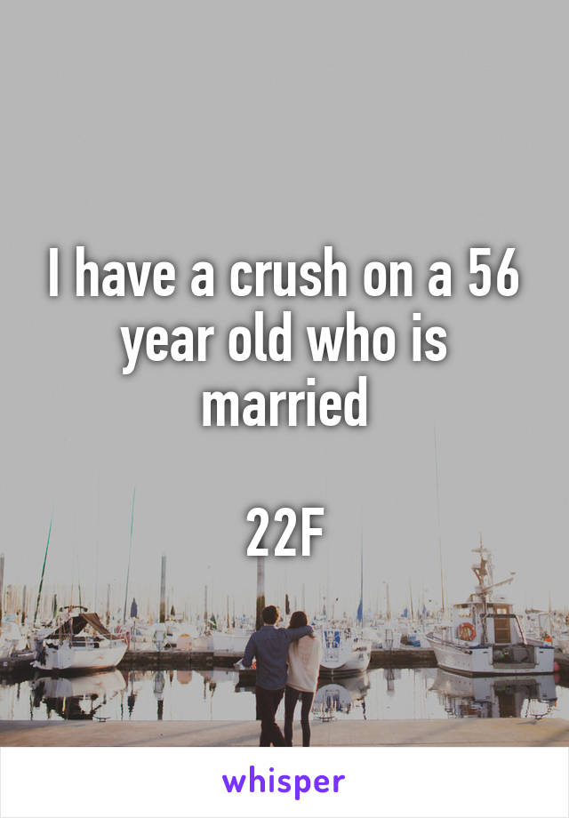 I have a crush on a 56 year old who is married  22F