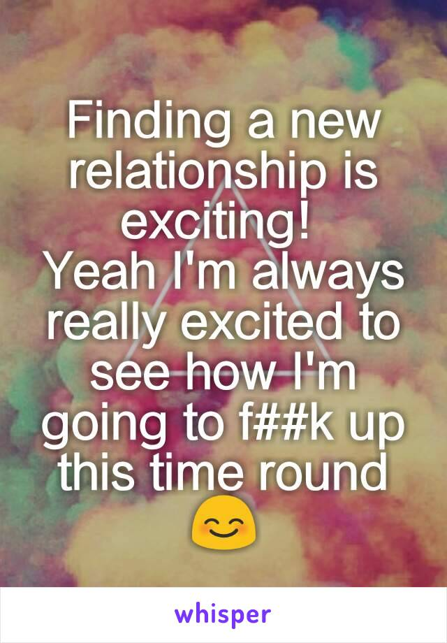 Finding a new relationship is exciting!  Yeah I'm always really excited to see how I'm going to f##k up this time round 😊