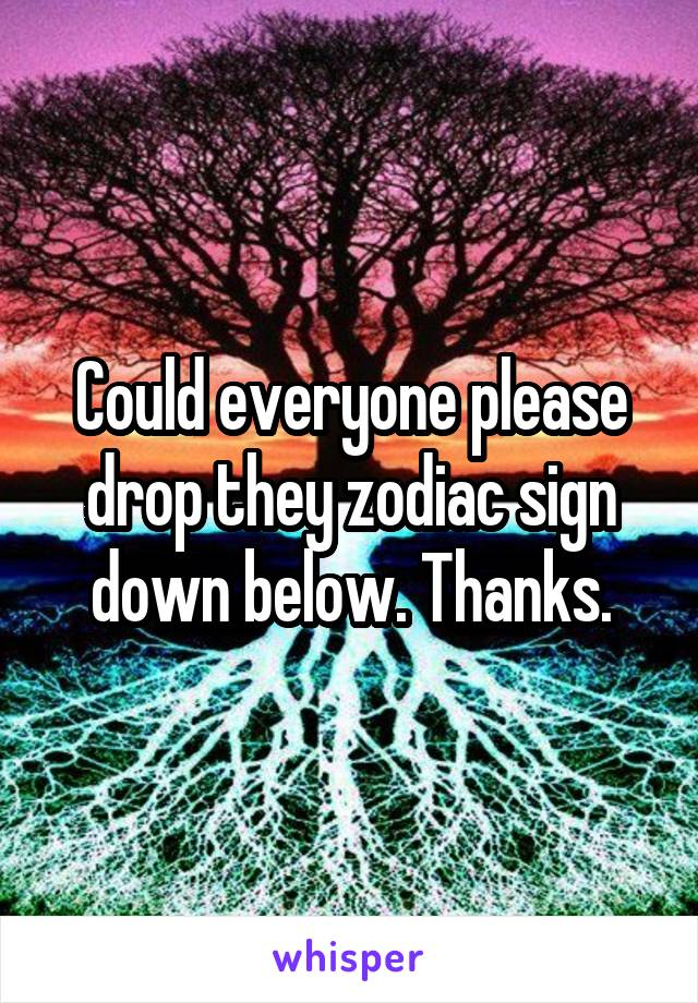 Could everyone please drop they zodiac sign down below. Thanks.