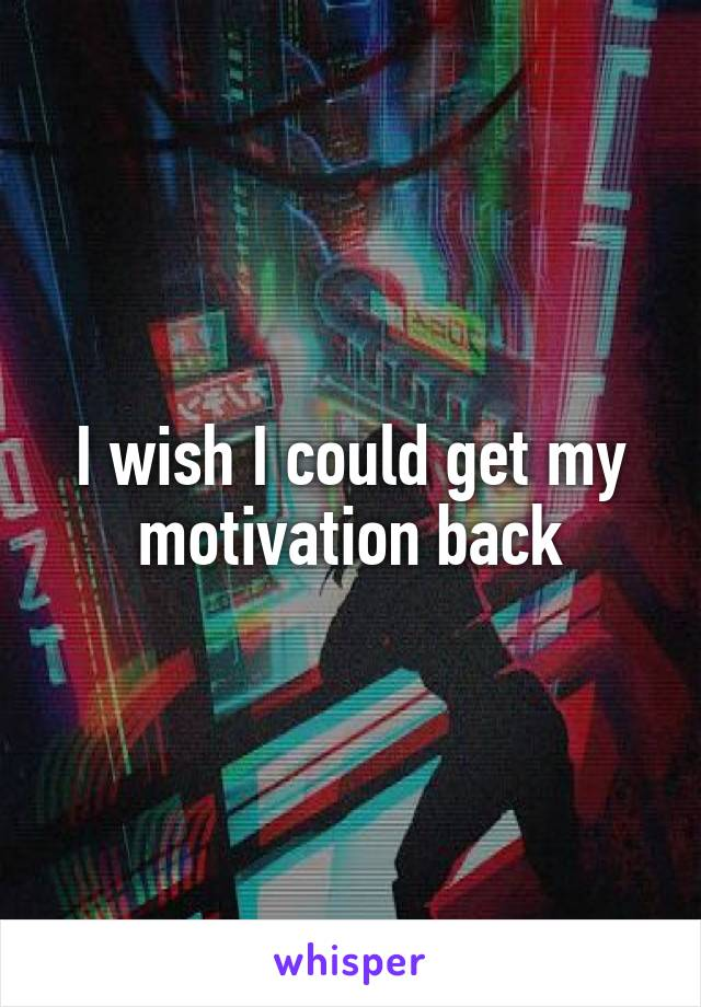 I wish I could get my motivation back