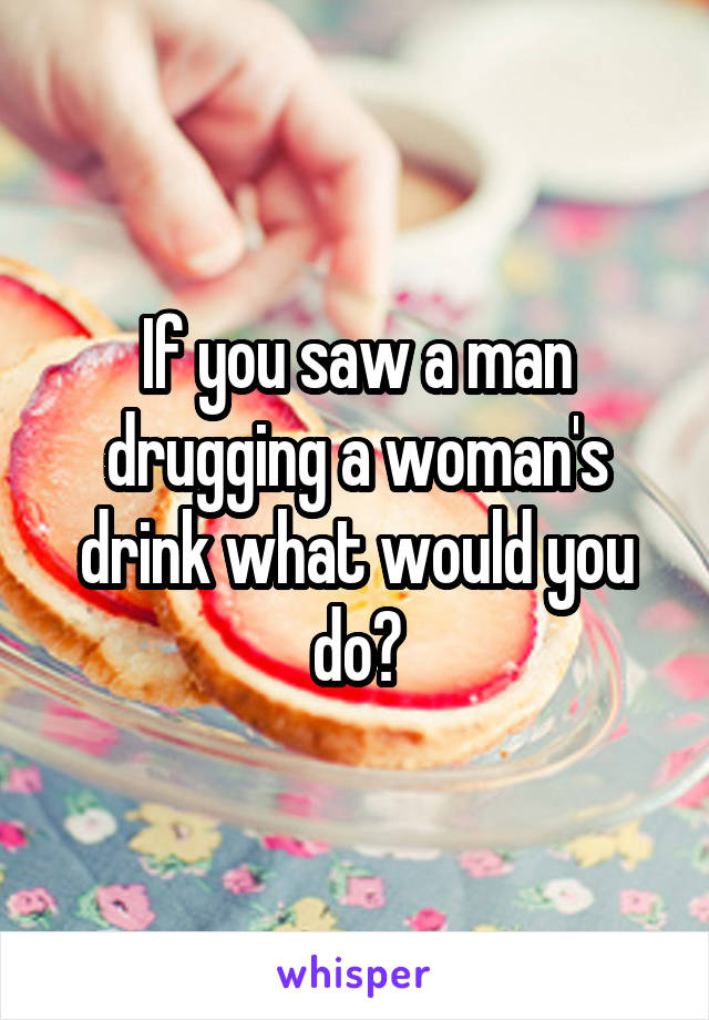If you saw a man drugging a woman's drink what would you do?