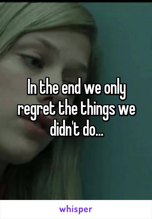 In the end we only regret the things we didn't do...