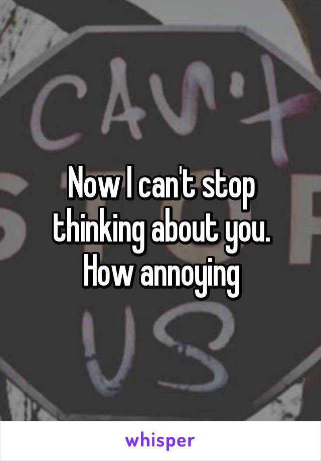 Now I can't stop thinking about you. How annoying