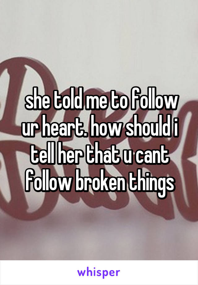 she told me to follow ur heart. how should i tell her that u cant follow broken things