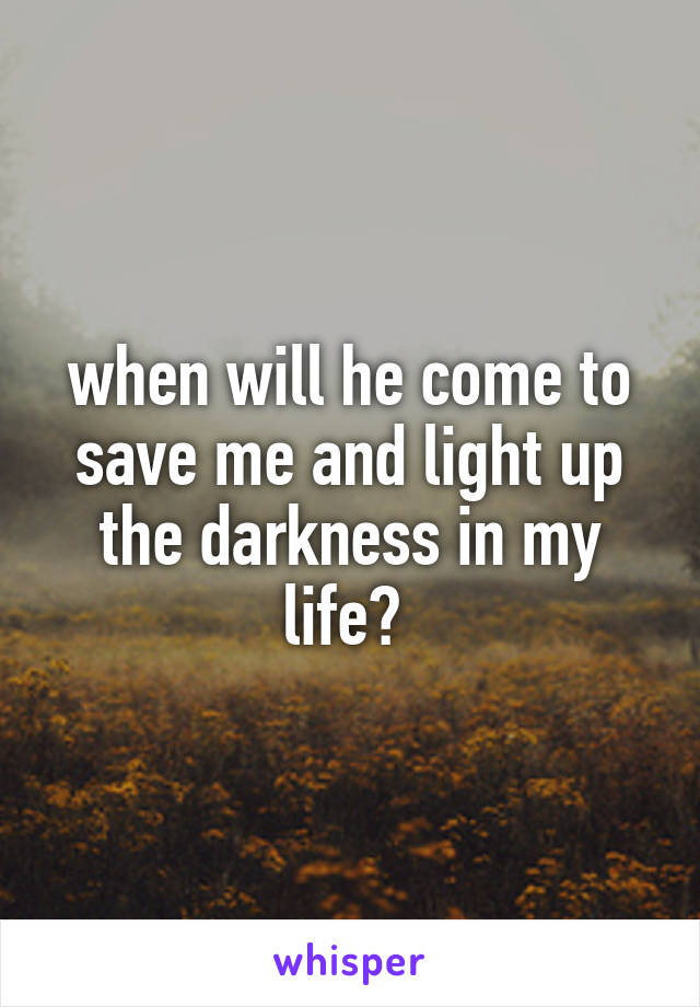 when will he come to save me and light up the darkness in my life?