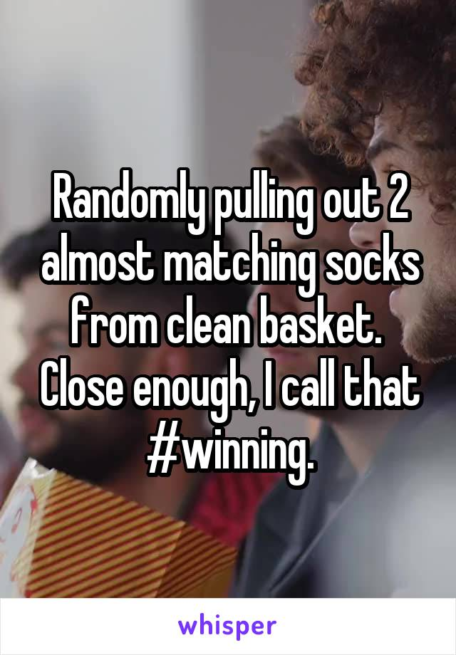 Randomly pulling out 2 almost matching socks from clean basket.  Close enough, I call that #winning.