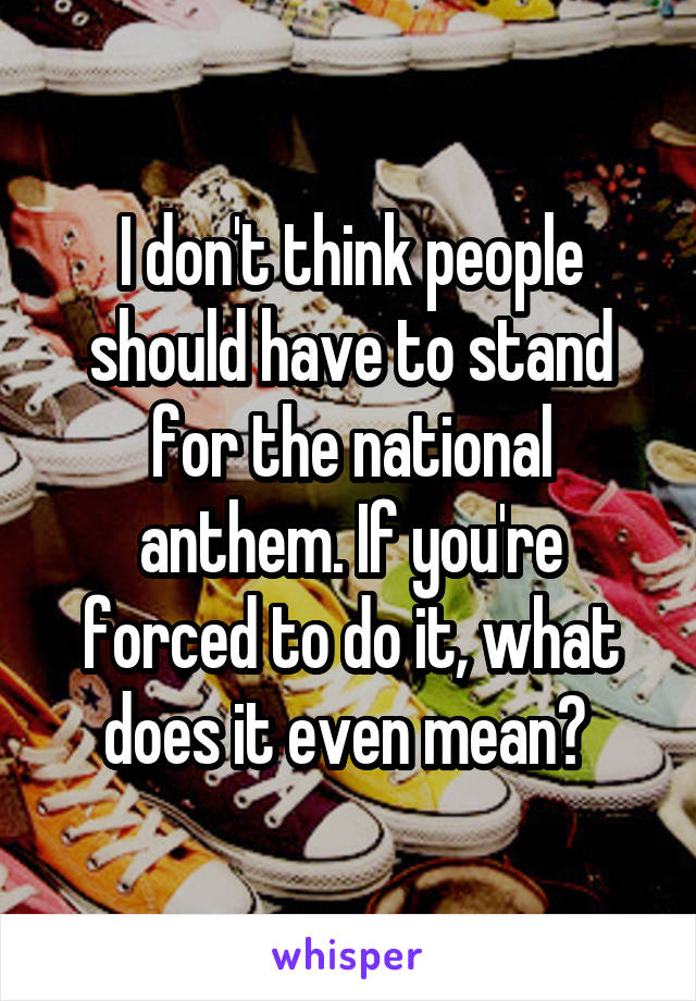 I don't think people should have to stand for the national anthem. If you're forced to do it, what does it even mean?