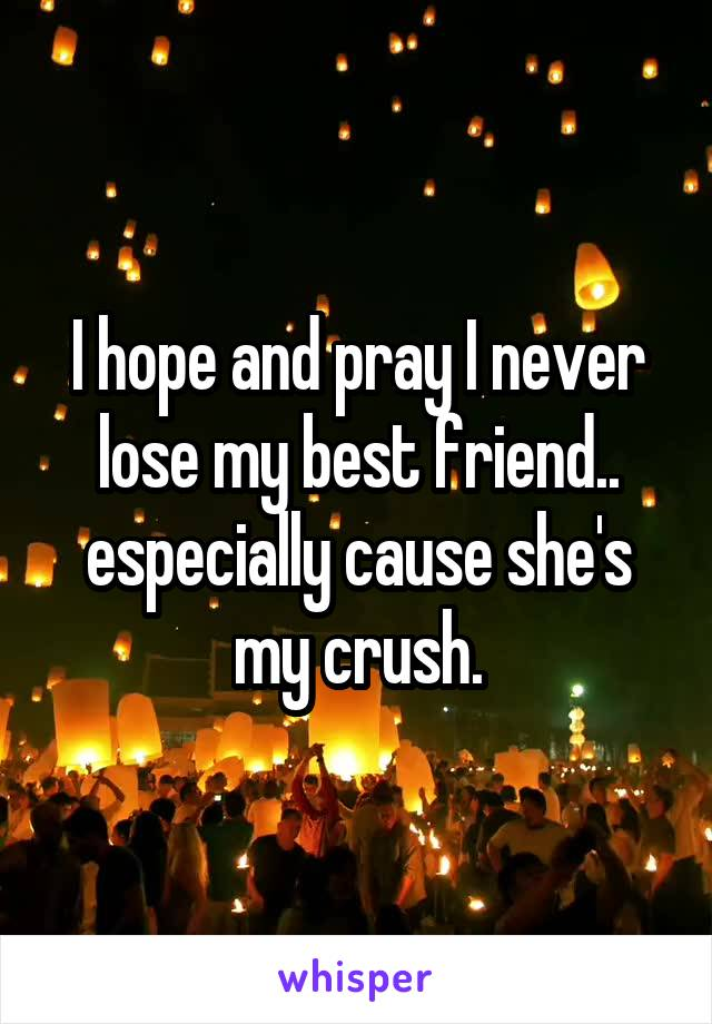 I hope and pray I never lose my best friend.. especially cause she's my crush.