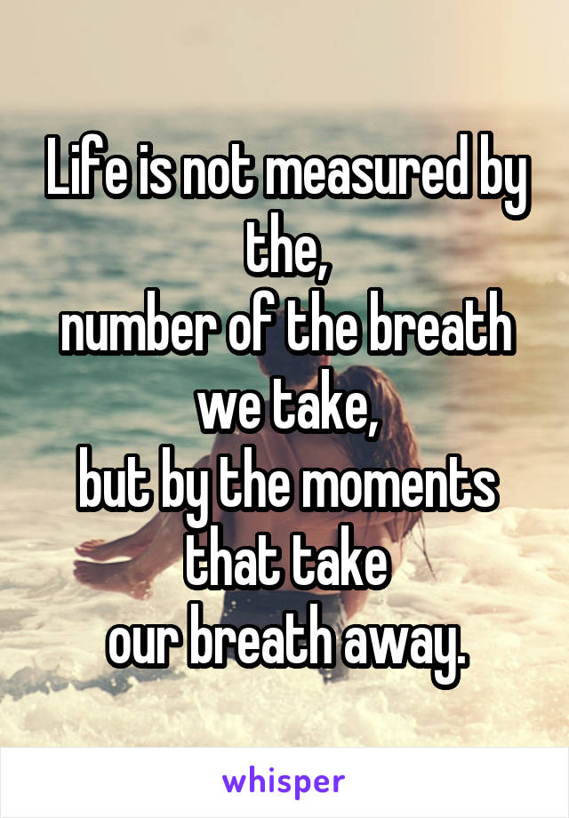 Life is not measured by the, number of the breath we take, but by the moments that take our breath away.