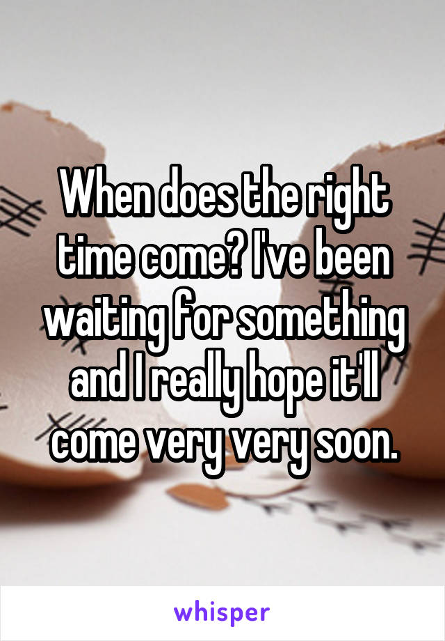 When does the right time come? I've been waiting for something and I really hope it'll come very very soon.