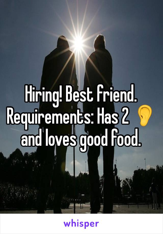 Hiring! Best friend. Requirements: Has 2 👂and loves good food.
