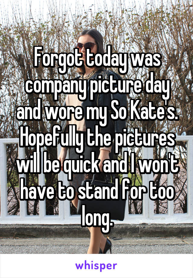 Forgot today was company picture day and wore my So Kate's. Hopefully the pictures will be quick and I won't have to stand for too long.