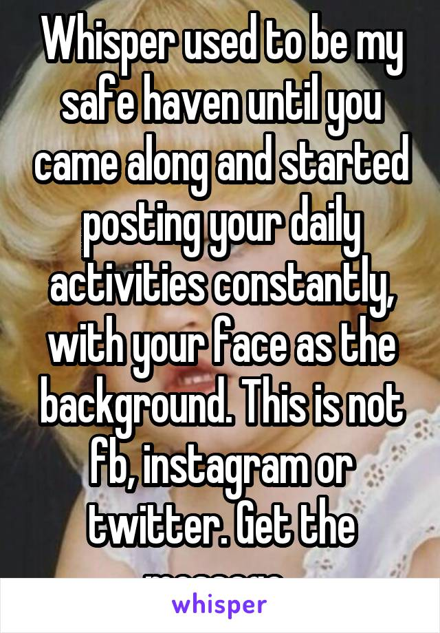 Whisper used to be my safe haven until you came along and started posting your daily activities constantly, with your face as the background. This is not fb, instagram or twitter. Get the message.