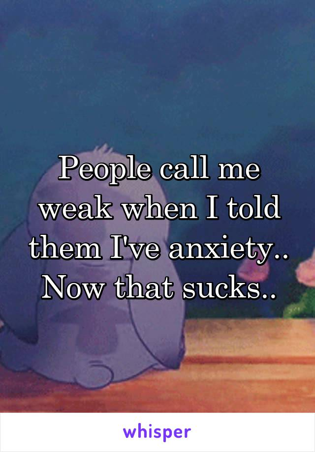 People call me weak when I told them I've anxiety.. Now that sucks..