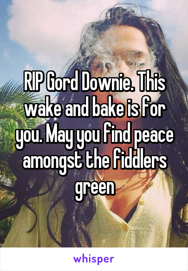 RIP Gord Downie. This wake and bake is for you. May you find peace amongst the fiddlers green