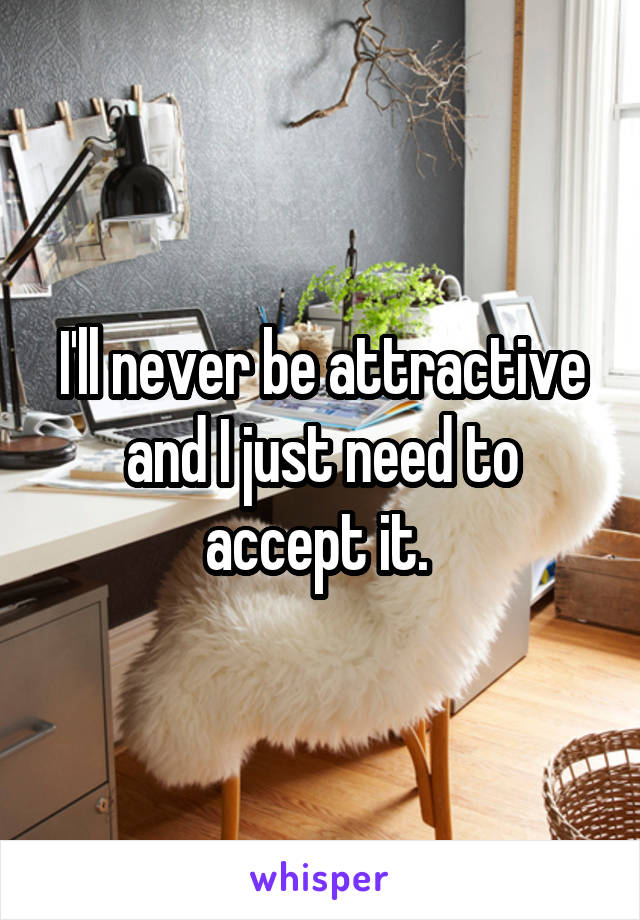I'll never be attractive and I just need to accept it.