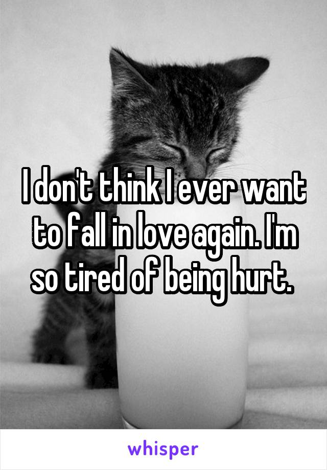 I don't think I ever want to fall in love again. I'm so tired of being hurt.