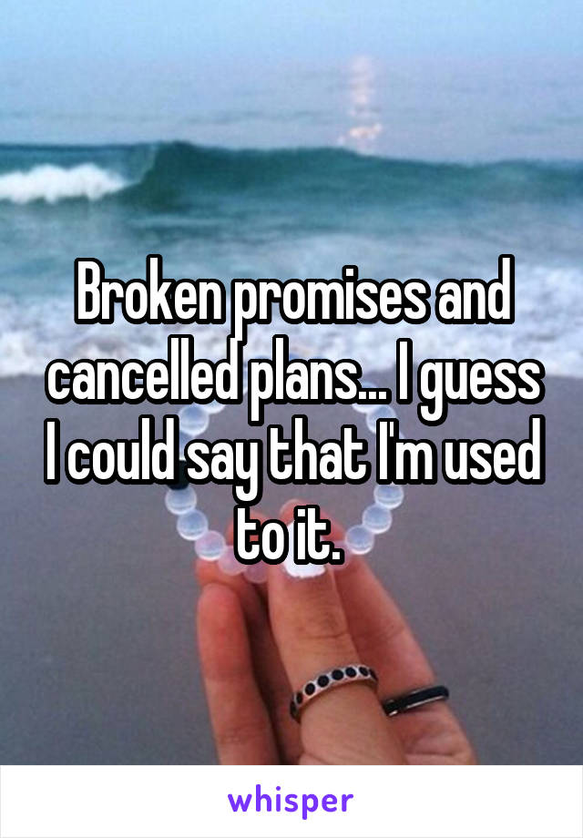 Broken promises and cancelled plans... I guess I could say that I'm used to it.