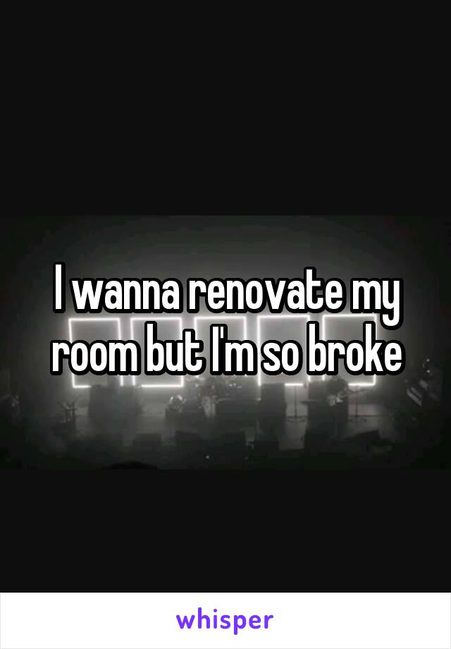 I wanna renovate my room but I'm so broke