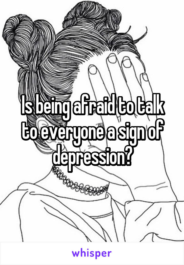 Is being afraid to talk to everyone a sign of depression?