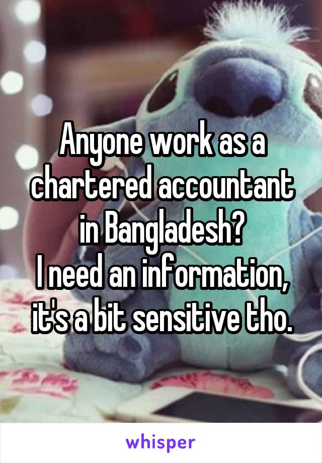 Anyone work as a chartered accountant in Bangladesh? I need an information, it's a bit sensitive tho.