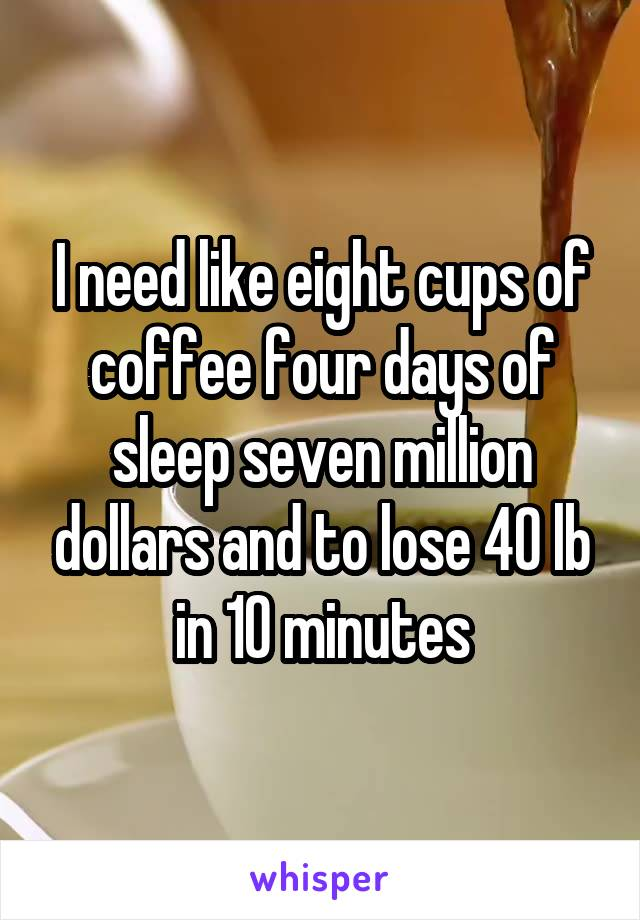 I need like eight cups of coffee four days of sleep seven million dollars and to lose 40 lb in 10 minutes