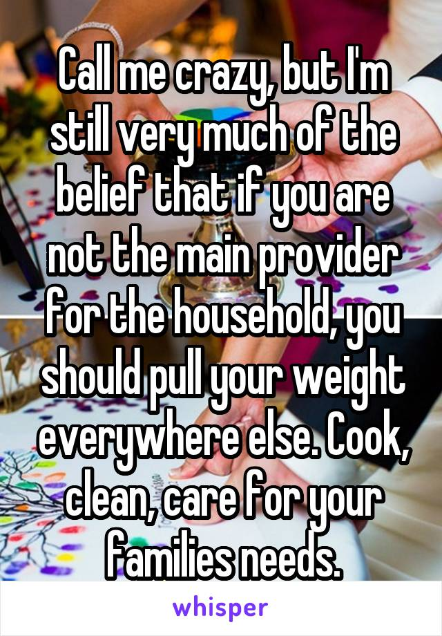 Call me crazy, but I'm still very much of the belief that if you are not the main provider for the household, you should pull your weight everywhere else. Cook, clean, care for your families needs.