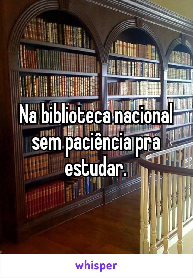 Na biblioteca nacional sem paciência pra estudar.