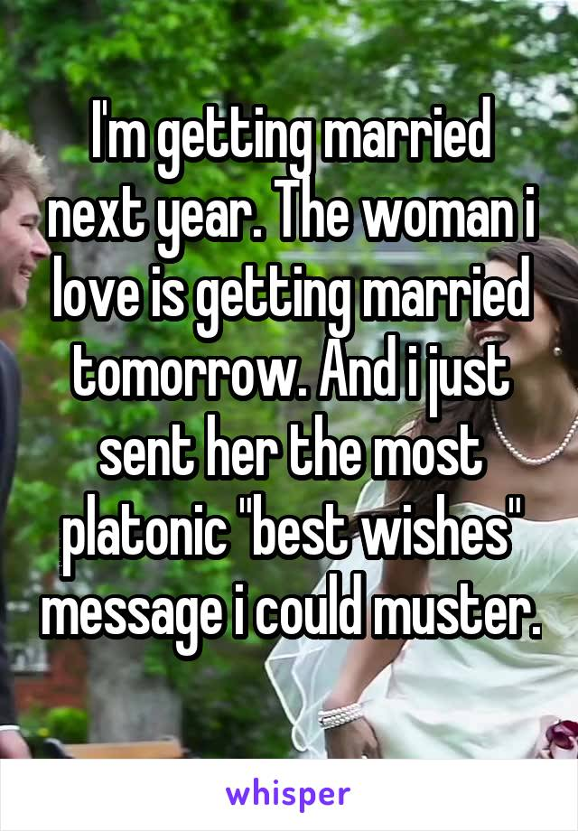"I'm getting married next year. The woman i love is getting married tomorrow. And i just sent her the most platonic ""best wishes"" message i could muster."