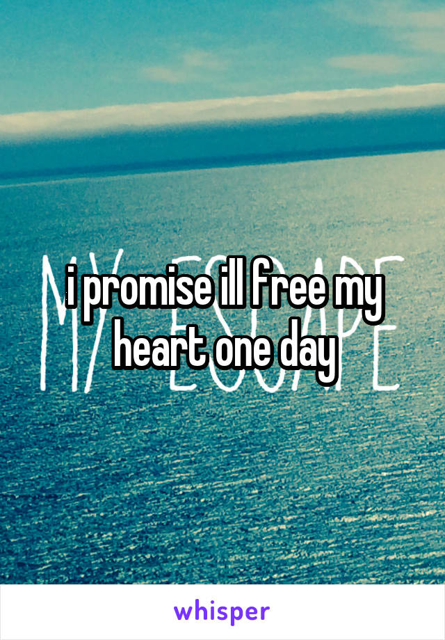 i promise ill free my heart one day