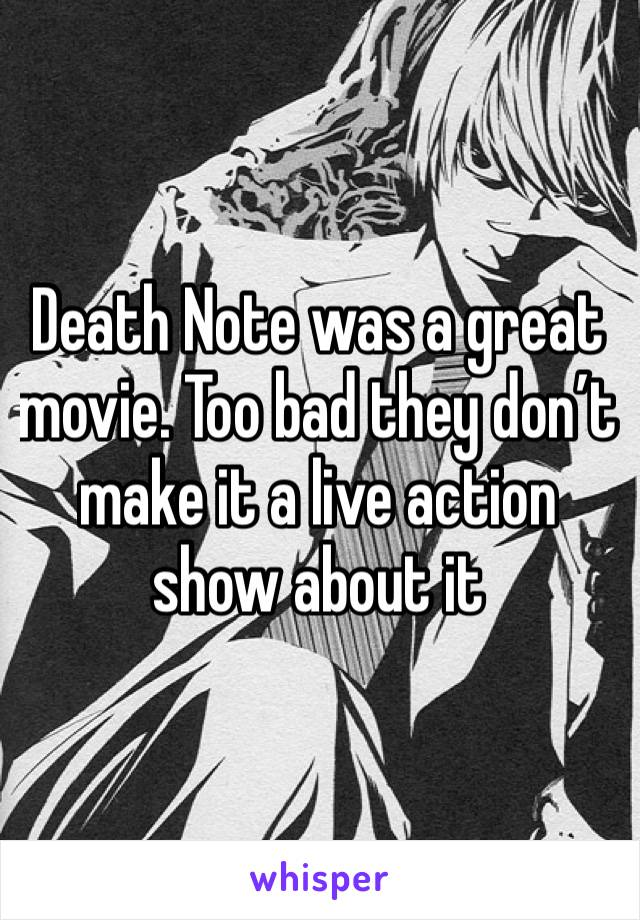 Death Note was a great movie. Too bad they don't make it a live action show about it