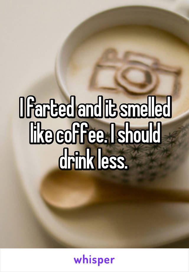 I farted and it smelled like coffee. I should drink less.