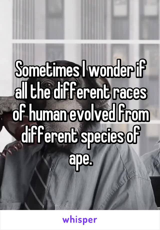 Sometimes I wonder if all the different races of human evolved from different species of ape.