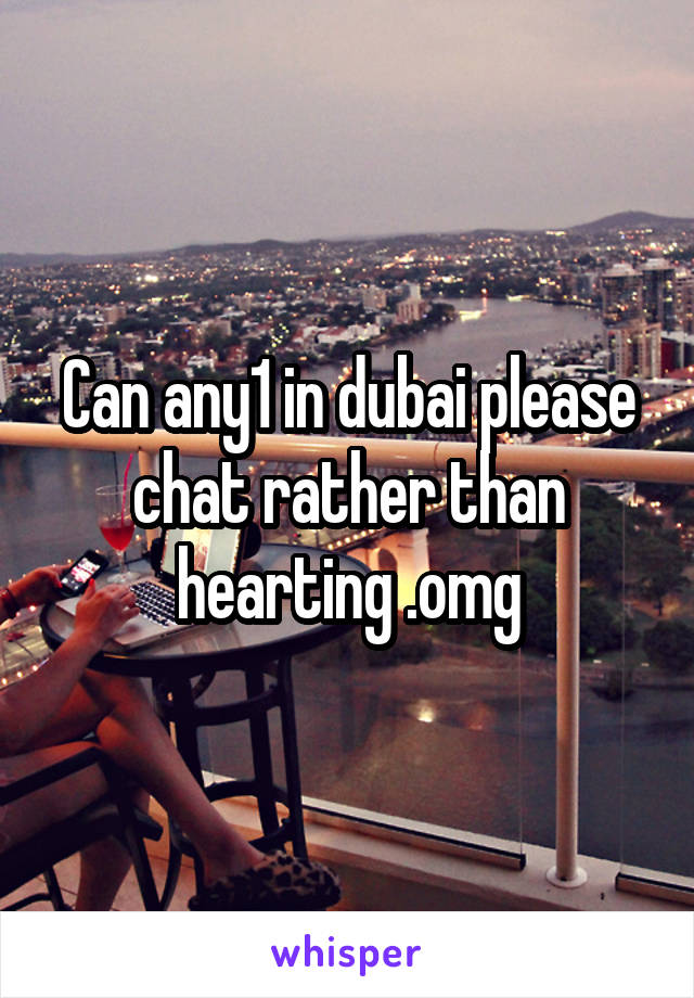 Can any1 in dubai please chat rather than hearting .omg