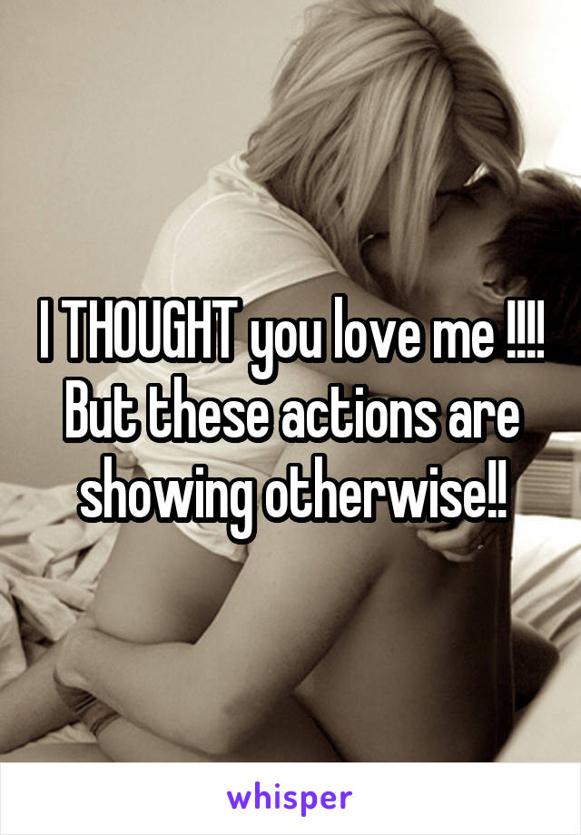I THOUGHT you love me !!!! But these actions are showing otherwise!!