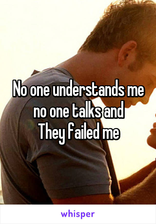 No one understands me no one talks and They failed me