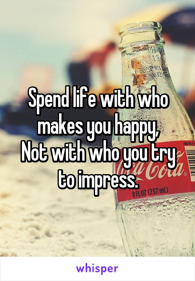 Spend life with who makes you happy, Not with who you try to impress.