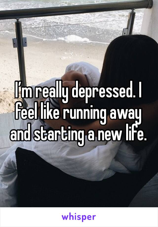 I'm really depressed. I feel like running away and starting a new life.