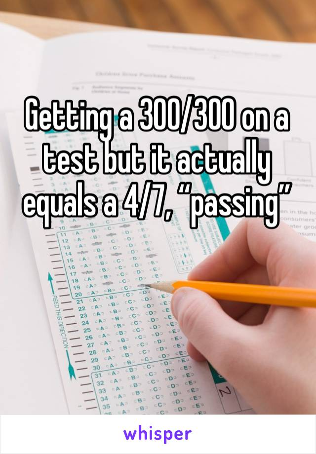 "Getting a 300/300 on a test but it actually equals a 4/7, ""passing"""
