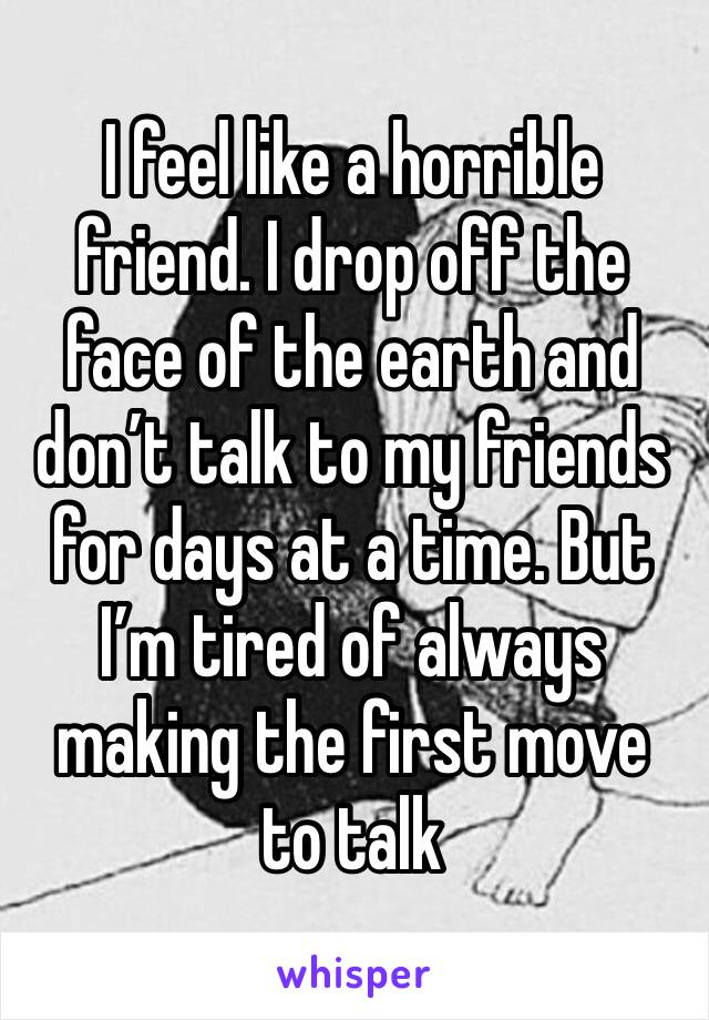 I feel like a horrible friend. I drop off the face of the earth and don't talk to my friends for days at a time. But I'm tired of always making the first move to talk