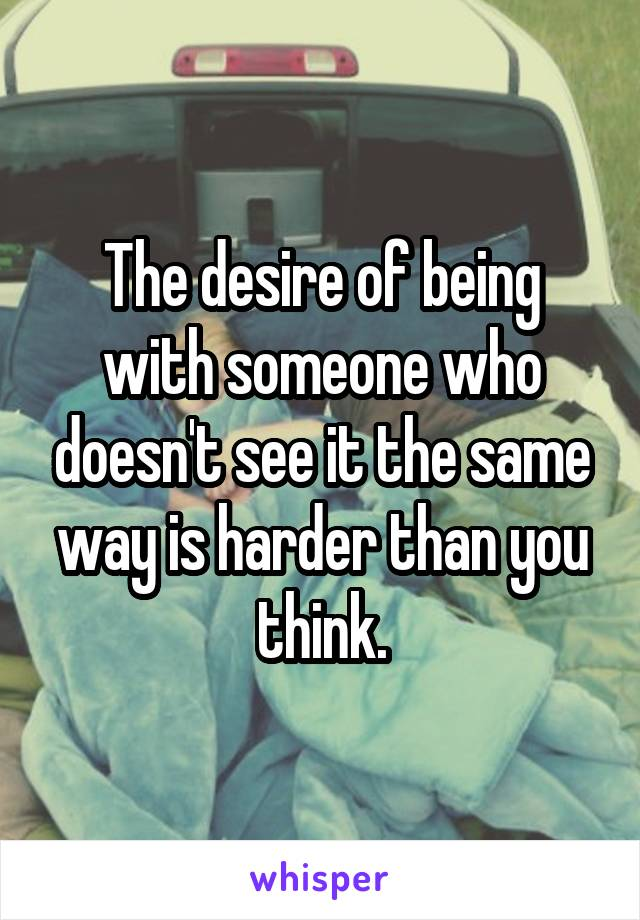 The desire of being with someone who doesn't see it the same way is harder than you think.