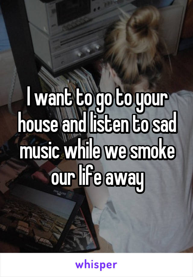 I want to go to your house and listen to sad music while we smoke our life away