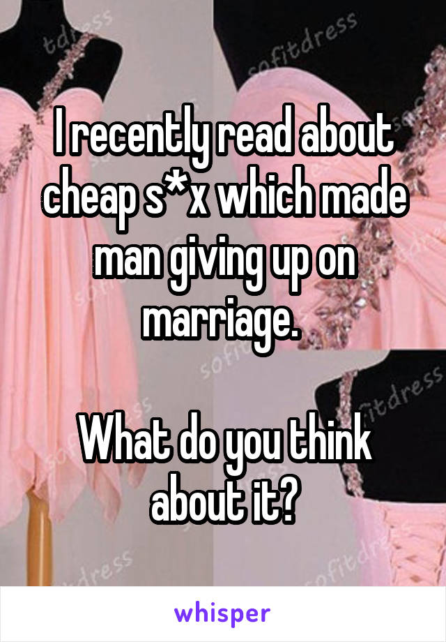 I recently read about cheap s*x which made man giving up on marriage.   What do you think about it?