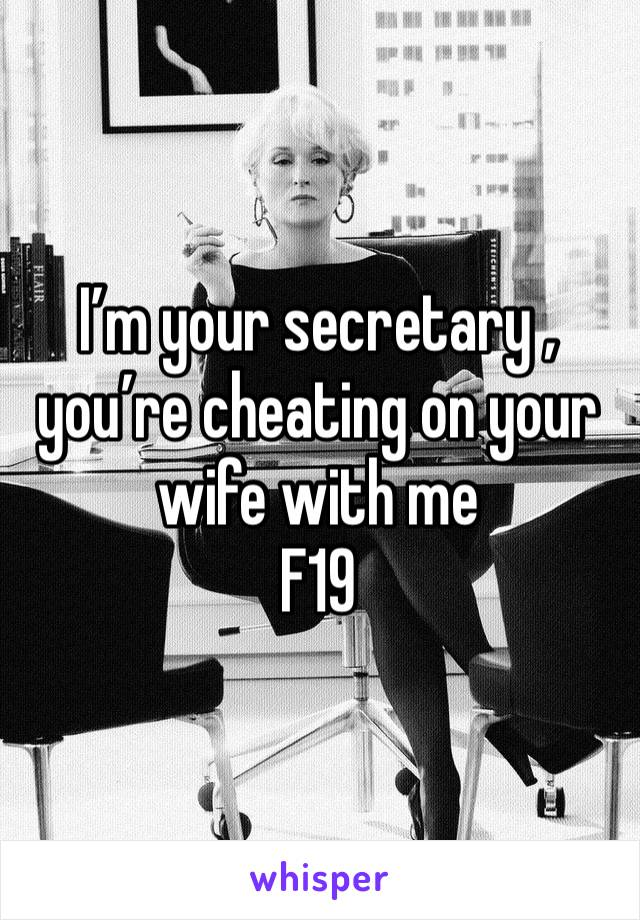 I'm your secretary , you're cheating on your wife with me F19