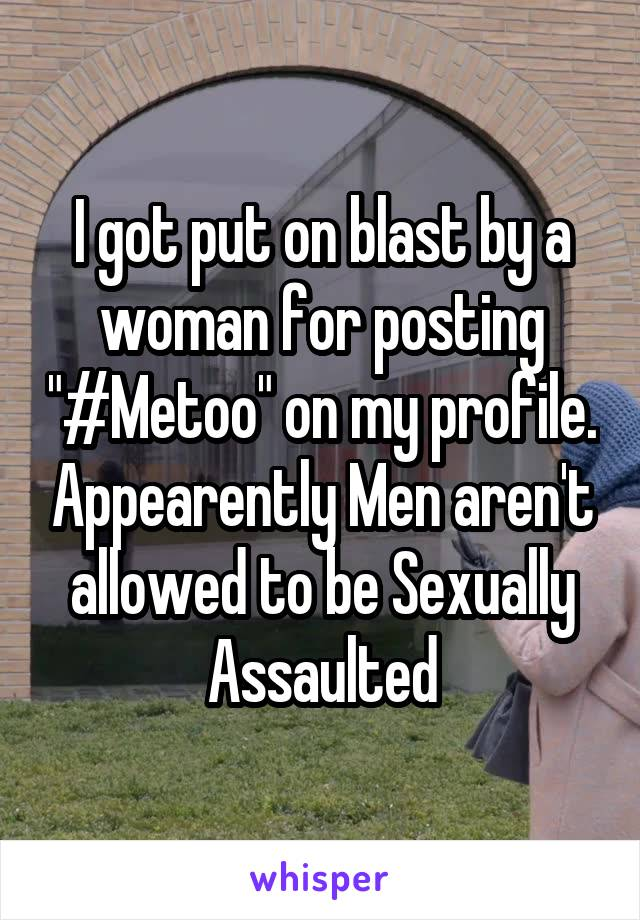 "I got put on blast by a woman for posting ""#Metoo"" on my profile. Appearently Men aren't allowed to be Sexually Assaulted"