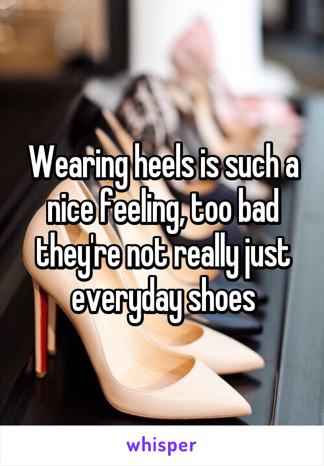 Wearing heels is such a nice feeling, too bad they're not really just everyday shoes