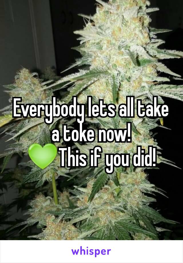 Everybody lets all take a toke now! 💚This if you did!