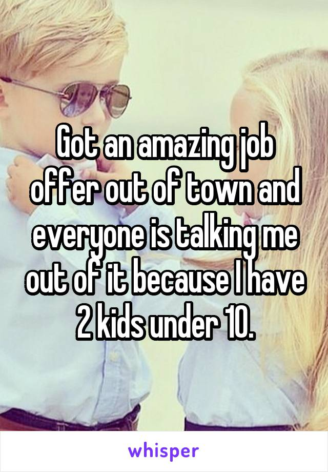 Got an amazing job offer out of town and everyone is talking me out of it because I have 2 kids under 10.